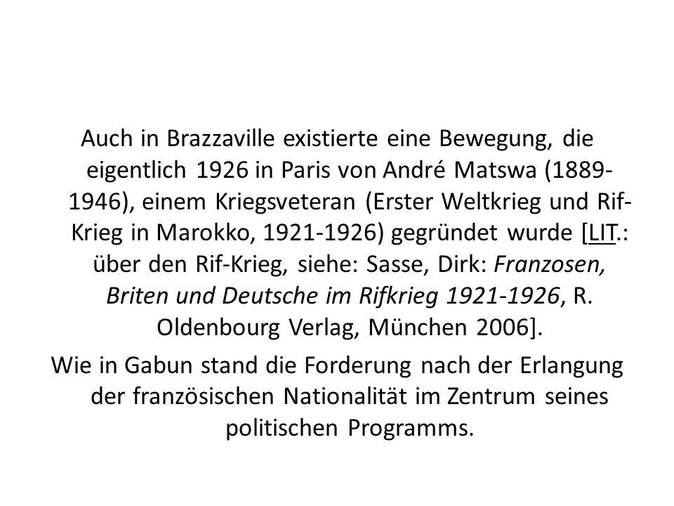 Auch in Brazzaville existierte eine Bewegung, die eigentlich 1926 in Paris von André Matswa (1889-1946), einem Kriegsveteran (Erster Weltkrieg und Rif-Krieg in Marokko, 1921-1926) gegründet wurde [LIT.: über den Rif-Krieg, siehe: Sasse, Dirk: Franzosen, Briten und Deutsche im Rifkrieg 1921-1926, R.